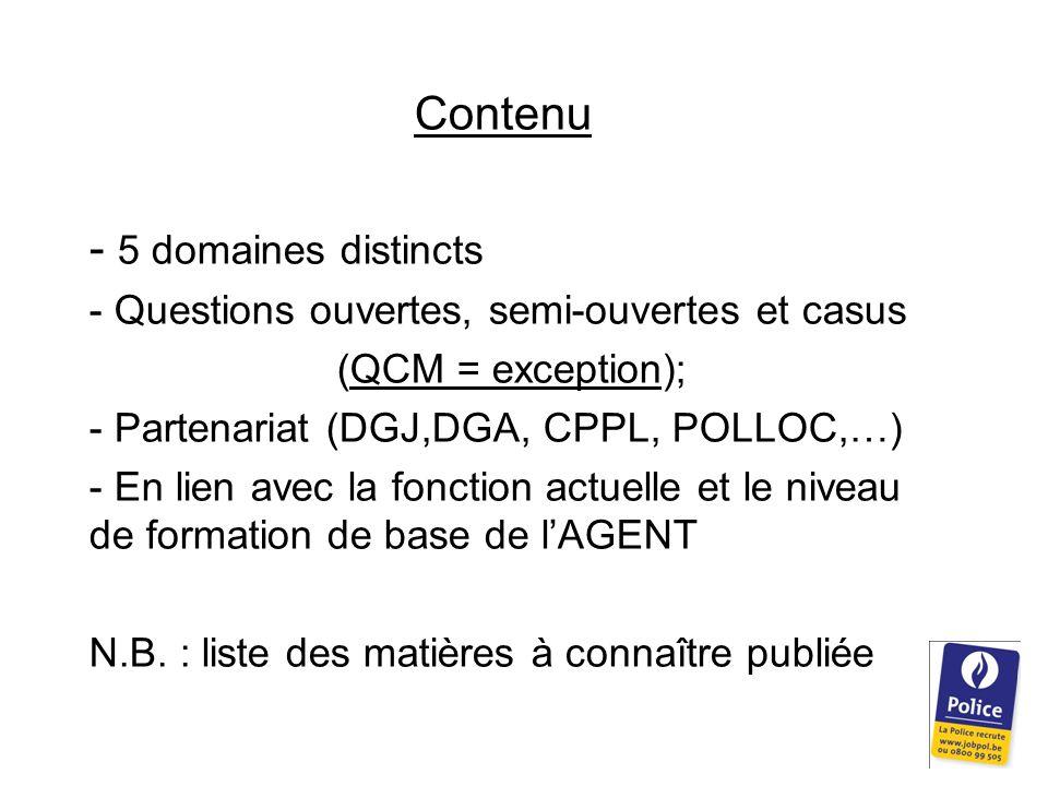 Contenu - 5 domaines distincts - Questions ouvertes, semi-ouvertes et casus (QCM = exception); - Partenariat (DGJ,DGA, CPPL, POLLOC,…) - En lien avec la fonction actuelle et le niveau de formation de base de l'AGENT N.B.