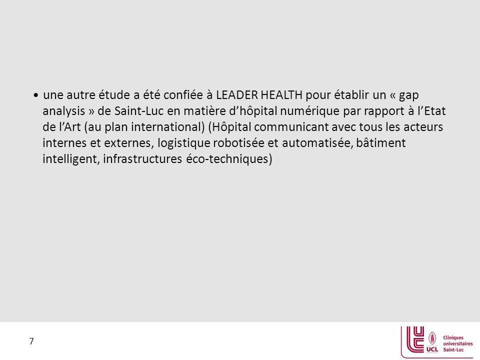 7 une autre étude a été confiée à LEADER HEALTH pour établir un « gap analysis » de Saint-Luc en matière d'hôpital numérique par rapport à l'Etat de l'Art (au plan international) (Hôpital communicant avec tous les acteurs internes et externes, logistique robotisée et automatisée, bâtiment intelligent, infrastructures éco-techniques)