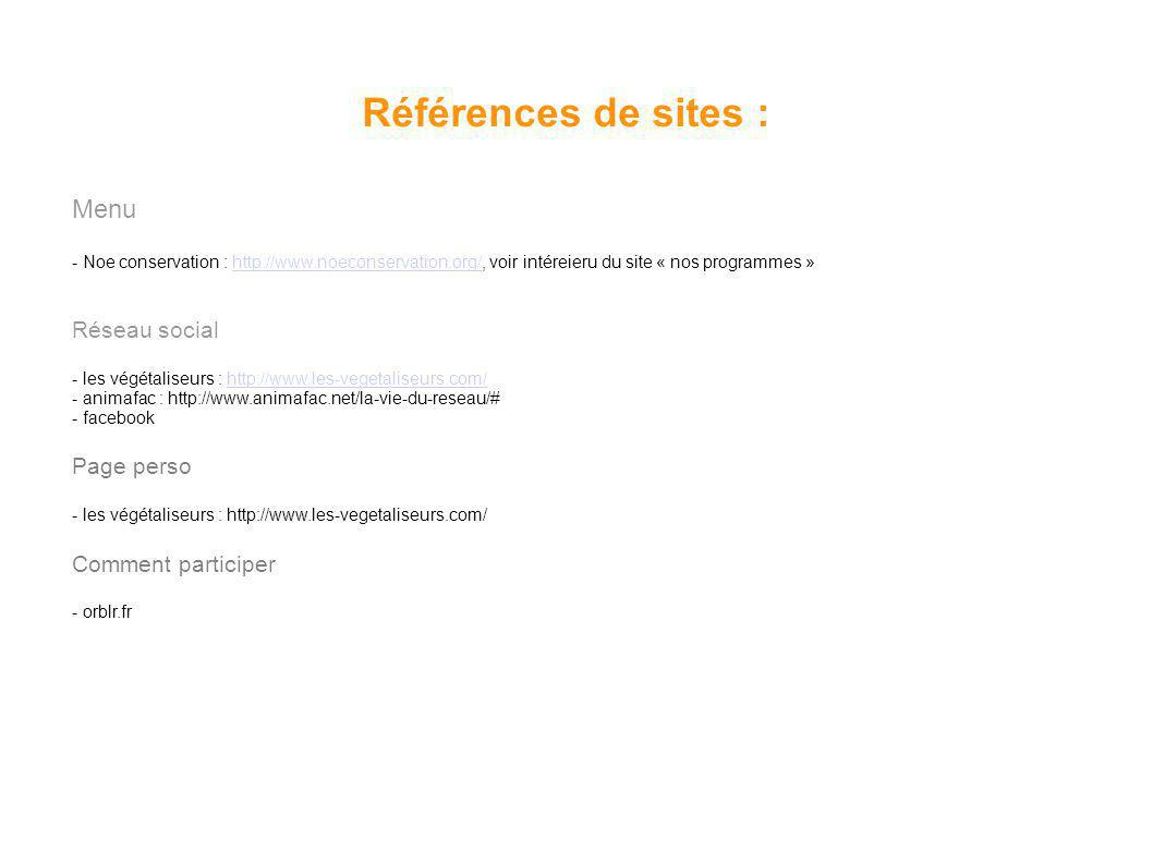 Références de sites : Menu - Noe conservation : http://www.noeconservation.org/, voir intéreieru du site « nos programmes »http://www.noeconservation.org/ Réseau social - les végétaliseurs : http://www.les-vegetaliseurs.com/http://www.les-vegetaliseurs.com/ - animafac : http://www.animafac.net/la-vie-du-reseau/# - facebook Page perso - les végétaliseurs : http://www.les-vegetaliseurs.com/ Comment participer - orblr.fr