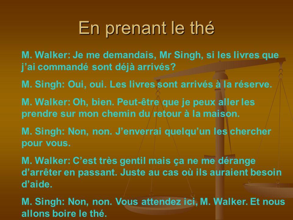 En prenant le thé M. Walker: Je me demandais, Mr Singh, si les livres que j'ai commandé sont déjà arrivés? M. Singh: Oui, oui. Les livres sont arrivés