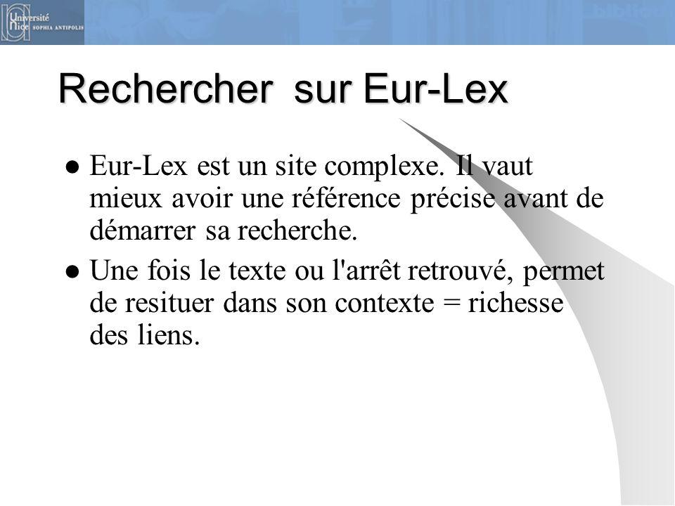 Rechercher sur Eur-Lex Eur-Lex est un site complexe. Il vaut mieux avoir une référence précise avant de démarrer sa recherche. Une fois le texte ou l'