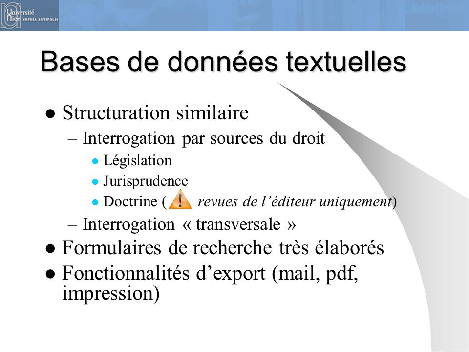 Bases de données textuelles Structuration similaire –Interrogation par sources du droit Législation Jurisprudence Doctrine ( revues de l'éditeur uniqu