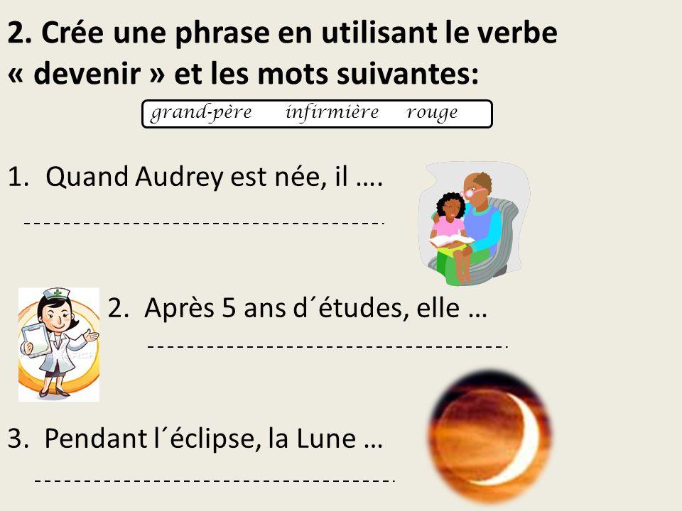 2. Crée une phrase en utilisant le verbe « devenir » et les mots suivantes: 1.Quand Audrey est née, il …. 2. Après 5 ans d´études, elle … 3. Pendant l