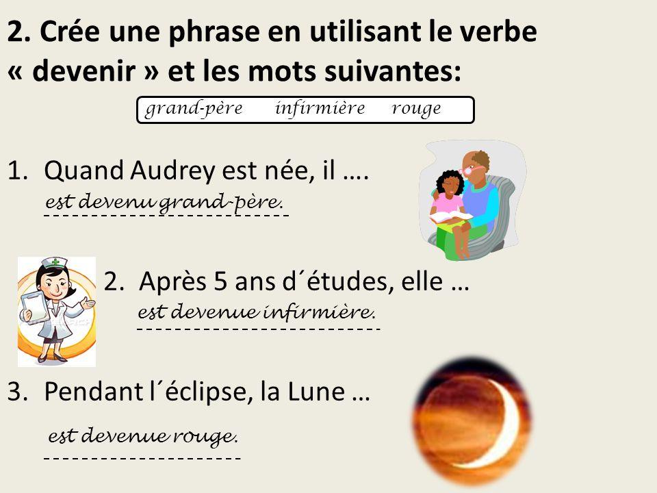 2. Crée une phrase en utilisant le verbe « devenir » et les mots suivantes: 1.Quand Audrey est née, il …. est devenu grand-père. 2. Après 5 ans d´étud