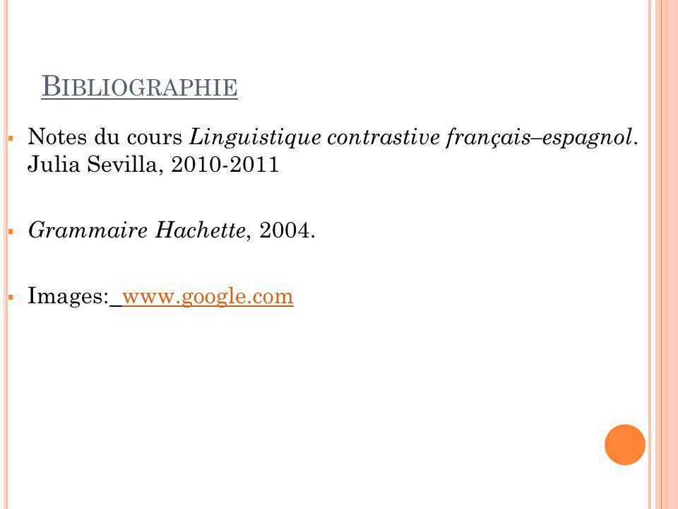 B IBLIOGRAPHIE  Notes du cours Linguistique contrastive français–espagnol. Julia Sevilla, 2010-2011  Grammaire Hachette, 2004.  Images: www.google.