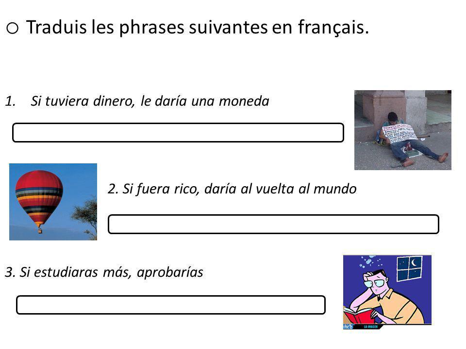 o Traduis les phrases suivantes en français 1.Si tuviera dinero, le daría una moneda 2.