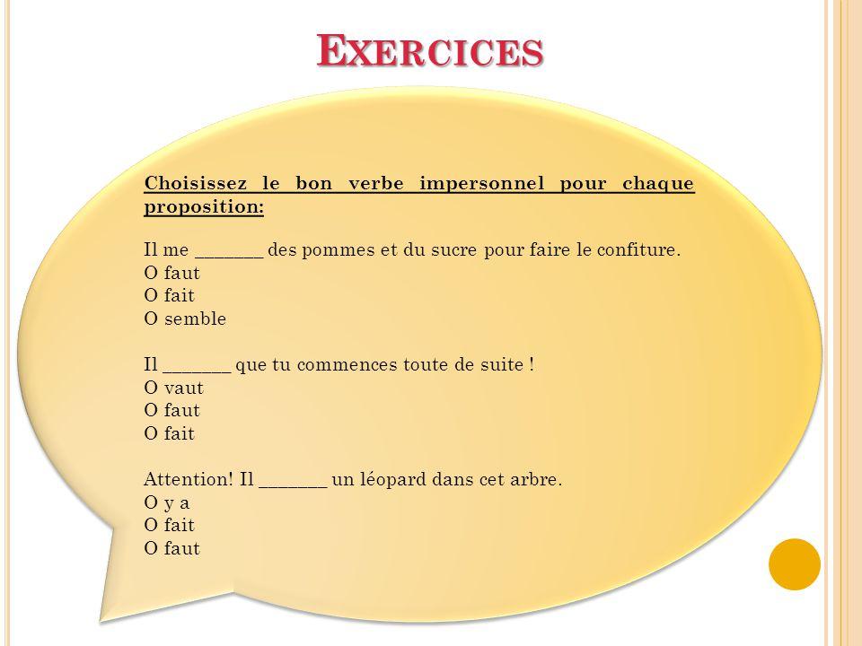 E XERCICES Choisissez le bon verbe impersonnel pour chaque proposition: Il me _______ des pommes et du sucre pour faire le confiture. Ο faut Ο fait Ο