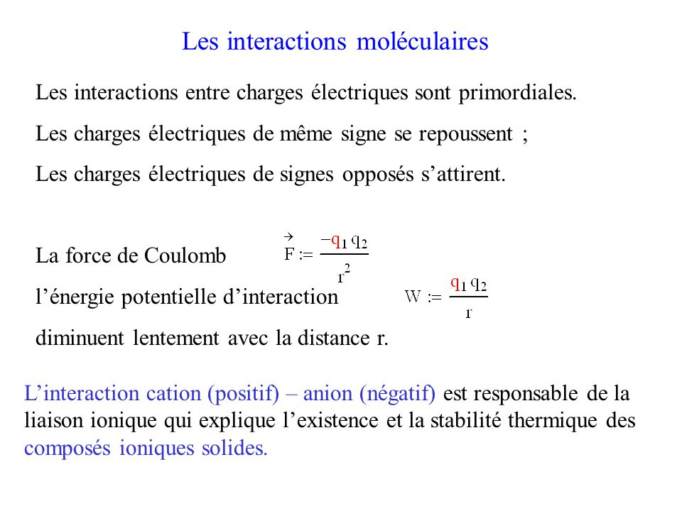 Interactions intermoléculaires de van der Waals Ce sont trois interactions non-spécifiques : Interaction de Keesom: dipôle – dipôle Interaction de Debye : dipôle-dipôle induit Interaction de London : dipôle instantané-dipôle induit Une interaction spécifique plus forte : la liaison hydrogène