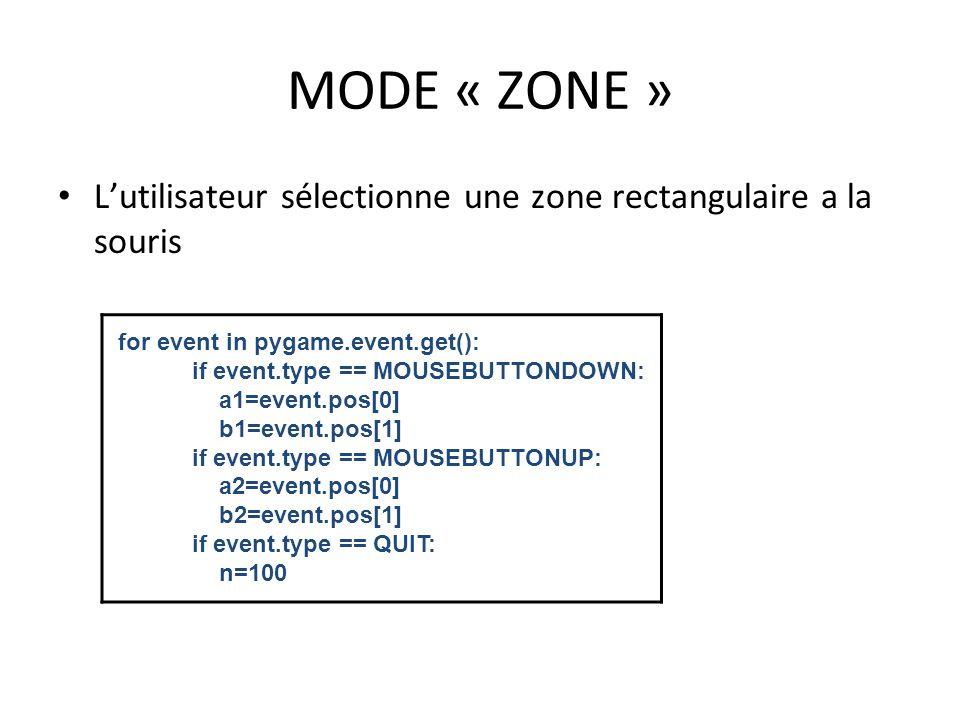 MODE « ZONE » L'utilisateur sélectionne une zone rectangulaire a la souris for event in pygame.event.get(): if event.type == MOUSEBUTTONDOWN: a1=event.pos[0] b1=event.pos[1] if event.type == MOUSEBUTTONUP: a2=event.pos[0] b2=event.pos[1] if event.type == QUIT: n=100