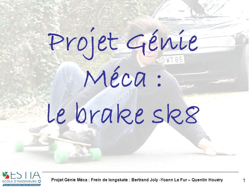 Projet Génie Méca : Frein de longskate : Bertrand Joly -Yoann Le Fur – Quentin Houéry 2 Plan 1.Cahier des charges / Contraintes 1.Bête à corne……………………………………………………………….p3 2.Contraintes………………………………………………………………...p4 3.Début de solutions techniques…………………………………………..p5 2.Présentation des différentes solutions techniques 1.Première solution…………………………………………………………p6 2.Deuxième solution………………………………………………………..p13 3.Choix des matériaux…………………………………………………………..p20 4.Comparaison des solutions…………………………………………………..p21 5.Annexe : plans techniques