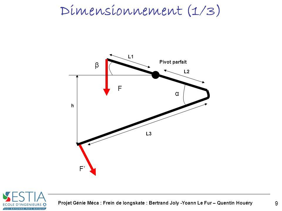 Projet Génie Méca : Frein de longskate : Bertrand Joly -Yoann Le Fur – Quentin Houéry 10 Dimensionnement (2/3) On fixe βmini=20°, k=1, h=12cm, L1=10cm On a deux équations Il nous reste trois inconnues Idéalement il nous faudrait : L2=10cm Après calculs, on trouve : α=30°, et l3=19cm (Calcul de moments)