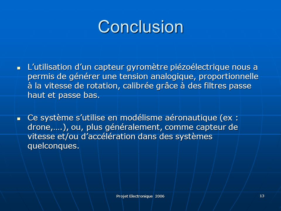 Projet Electronique 2006 13 Conclusion L'utilisation d'un capteur gyromètre piézoélectrique nous a permis de générer une tension analogique, proportio