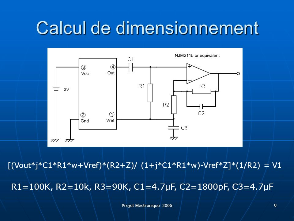 Projet Electronique 2006 8 Calcul de dimensionnement R1=100K, R2=10k, R3=90K, C1=4.7µF, C2=1800pF, C3=4.7µF [(Vout*j*C1*R1*w+Vref)*(R2+Z)/ (1+j*C1*R1*w)-Vref*Z]*(1/R2) = V1