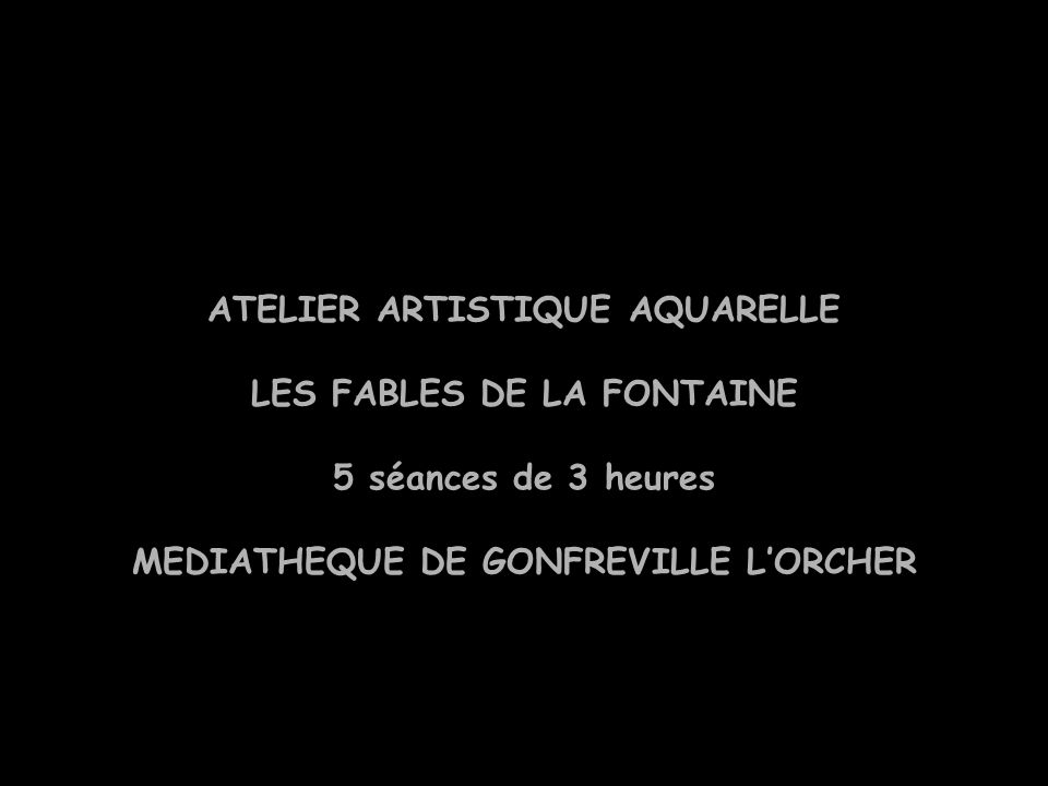 ATELIER ARTISTIQUE AQUARELLE LES FABLES DE LA FONTAINE 5 séances de 3 heures MEDIATHEQUE DE GONFREVILLE L'ORCHER