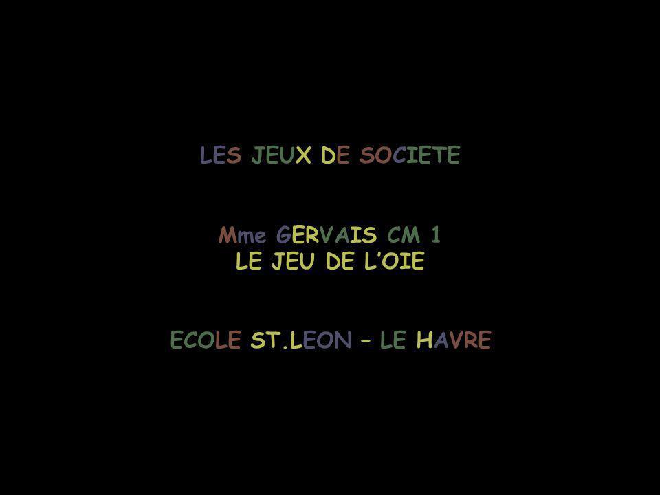 LES JEUX DE SOCIETE Mme GERVAIS CM 1 LE JEU DE L'OIE ECOLE ST.LEON – LE HAVRE