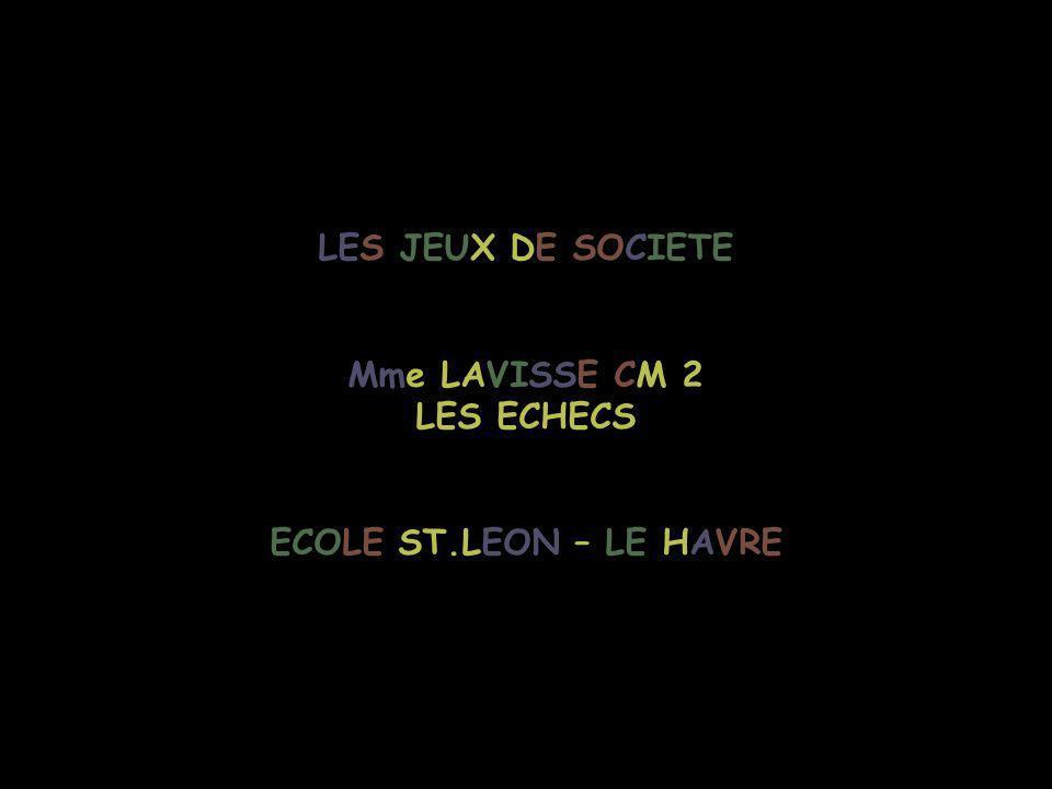 LES JEUX DE SOCIETE Mme LAVISSE CM 2 LES ECHECS ECOLE ST.LEON – LE HAVRE