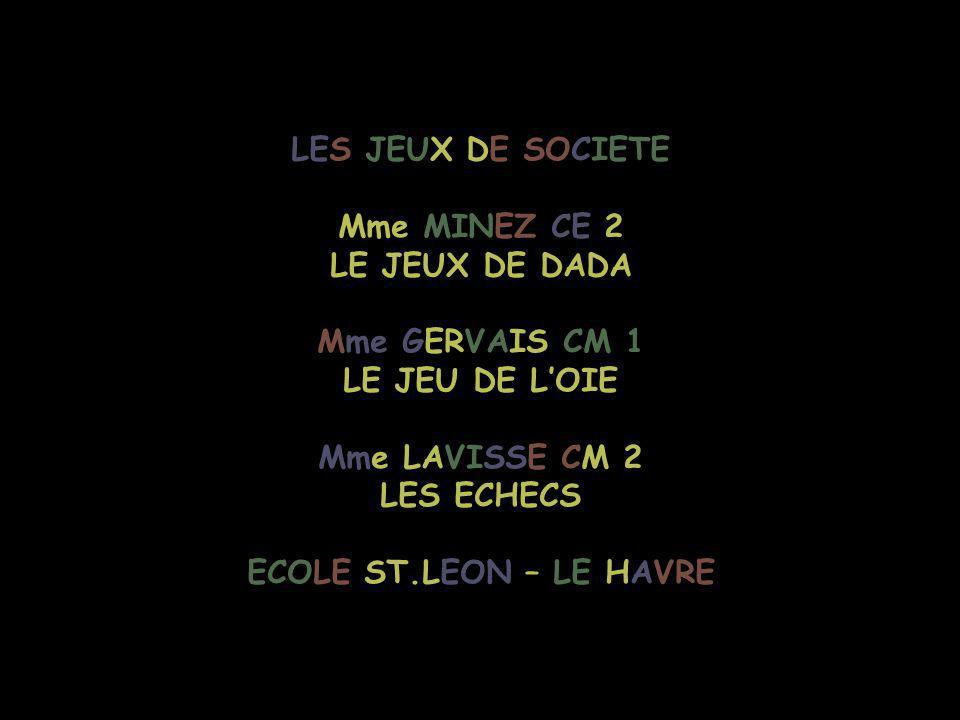 LES JEUX DE SOCIETE Mme MINEZ CE 2 LE JEUX DE DADA Mme GERVAIS CM 1 LE JEU DE L'OIE Mme LAVISSE CM 2 LES ECHECS ECOLE ST.LEON – LE HAVRE