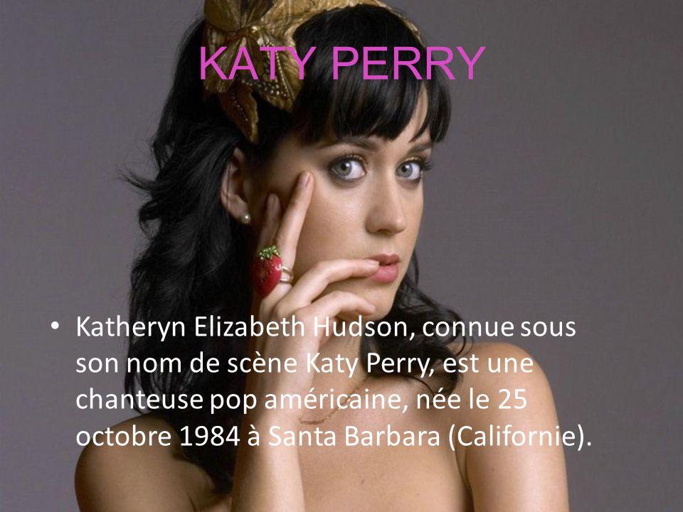 KATY PERRY Katheryn Elizabeth Hudson, connue sous son nom de scène Katy Perry, est une chanteuse pop américaine, née le 25 octobre 1984 à Santa Barbar