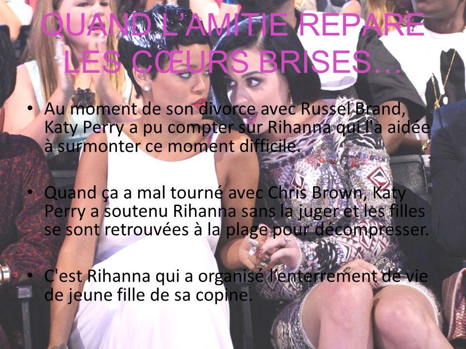 QUAND L'AMITIE REPARE LES CŒURS BRISES… Au moment de son divorce avec Russel Brand, Katy Perry a pu compter sur Rihanna qui l'a aidée à surmonter ce m