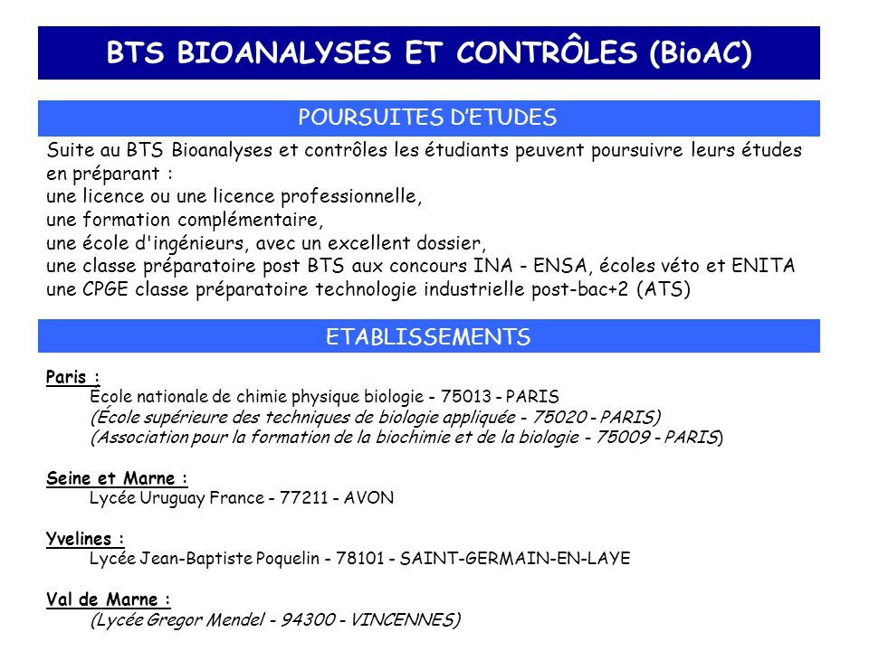 BTS BIOANALYSES ET CONTRÔLES (BioAC) POURSUITES D'ETUDES Suite au BTS Bioanalyses et contrôles les étudiants peuvent poursuivre leurs études en prépar