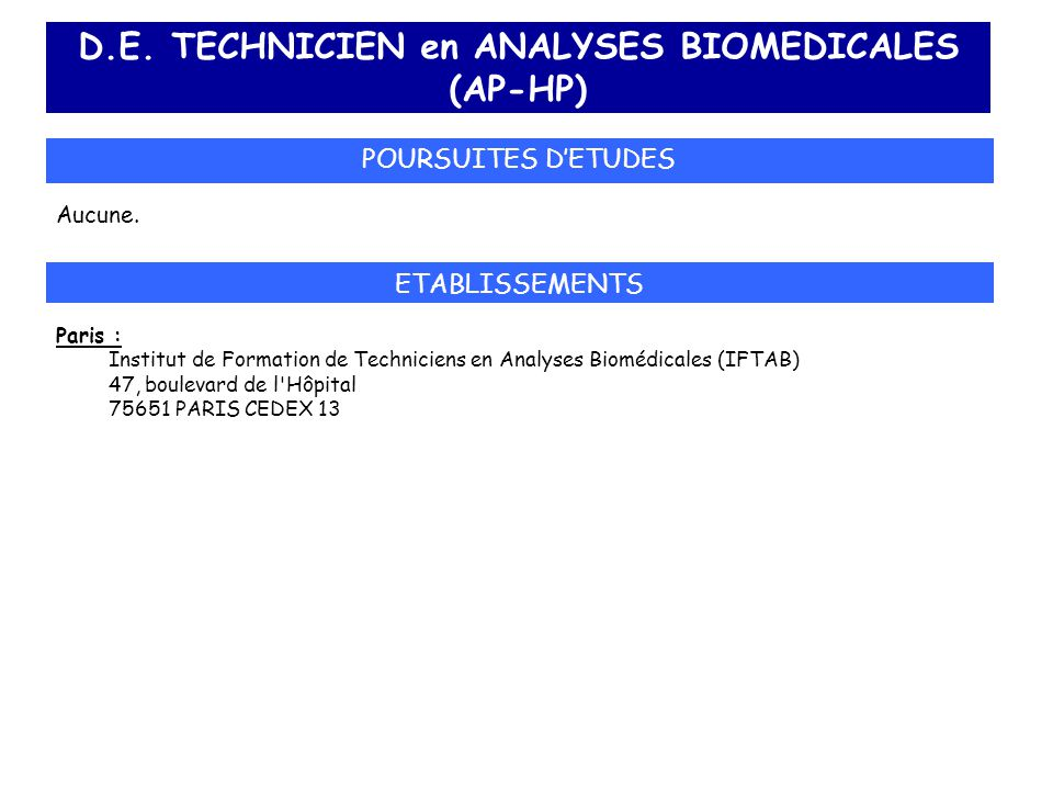 D.E. TECHNICIEN en ANALYSES BIOMEDICALES (AP-HP) POURSUITES D'ETUDES Aucune. ETABLISSEMENTS Paris : Institut de Formation de Techniciens en Analyses B