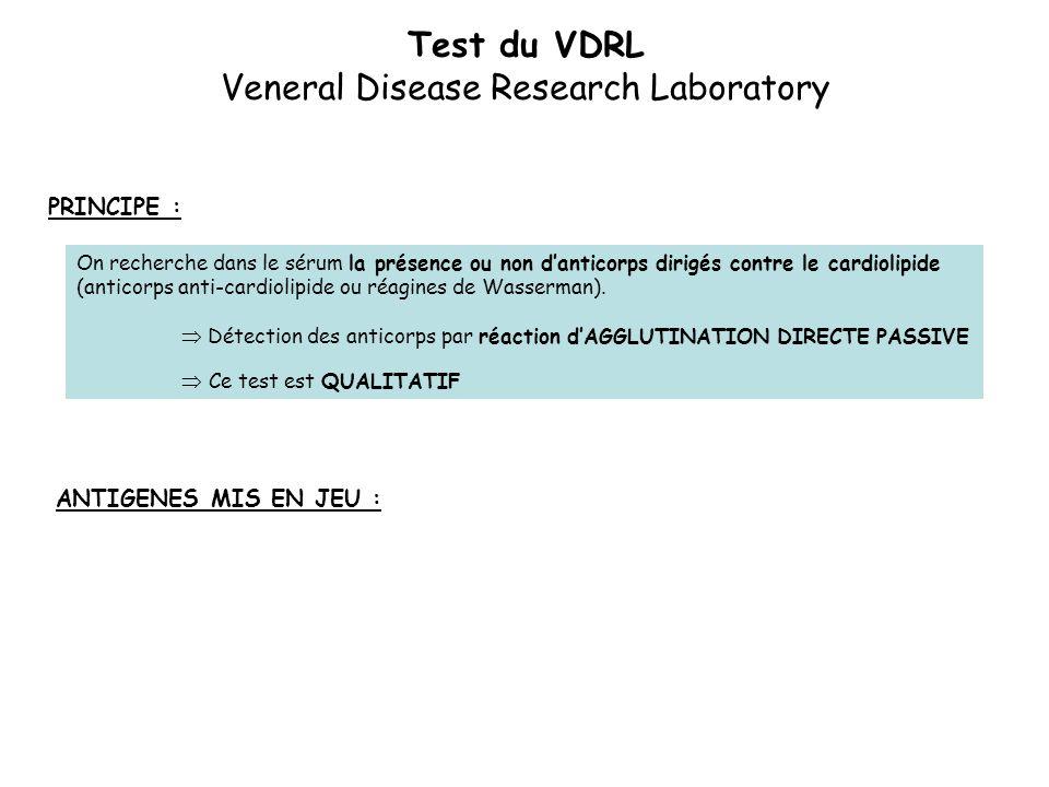 Test du VDRL Veneral Disease Research Laboratory PRINCIPE : On recherche dans le sérum la présence ou non d'anticorps dirigés contre le cardiolipide (