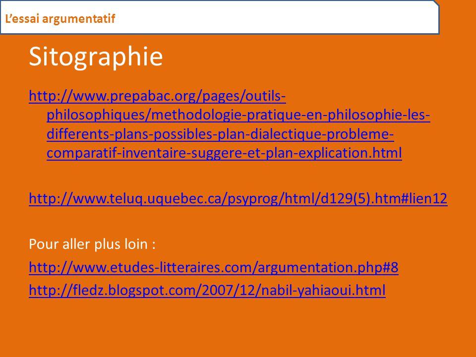 Sitographie http://www.prepabac.org/pages/outils- philosophiques/methodologie-pratique-en-philosophie-les- differents-plans-possibles-plan-dialectique-probleme- comparatif-inventaire-suggere-et-plan-explication.html http://www.teluq.uquebec.ca/psyprog/html/d129(5).htm#lien12 Pour aller plus loin : http://www.etudes-litteraires.com/argumentation.php#8 http://fledz.blogspot.com/2007/12/nabil-yahiaoui.html L'essai argumentatif