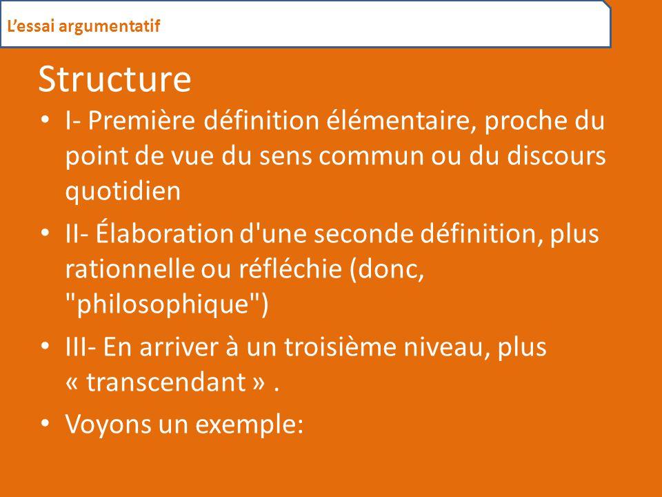 Structure I- Première définition élémentaire, proche du point de vue du sens commun ou du discours quotidien II- Élaboration d une seconde définition, plus rationnelle ou réfléchie (donc, philosophique ) III- En arriver à un troisième niveau, plus « transcendant ».