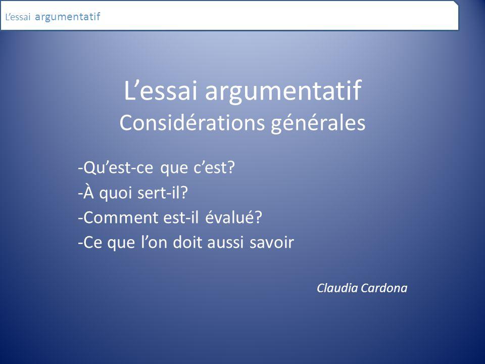 L'essai argumentatif Considérations générales -Qu'est-ce que c'est? -À quoi sert-il? -Comment est-il évalué? -Ce que l'on doit aussi savoir Claudia Ca