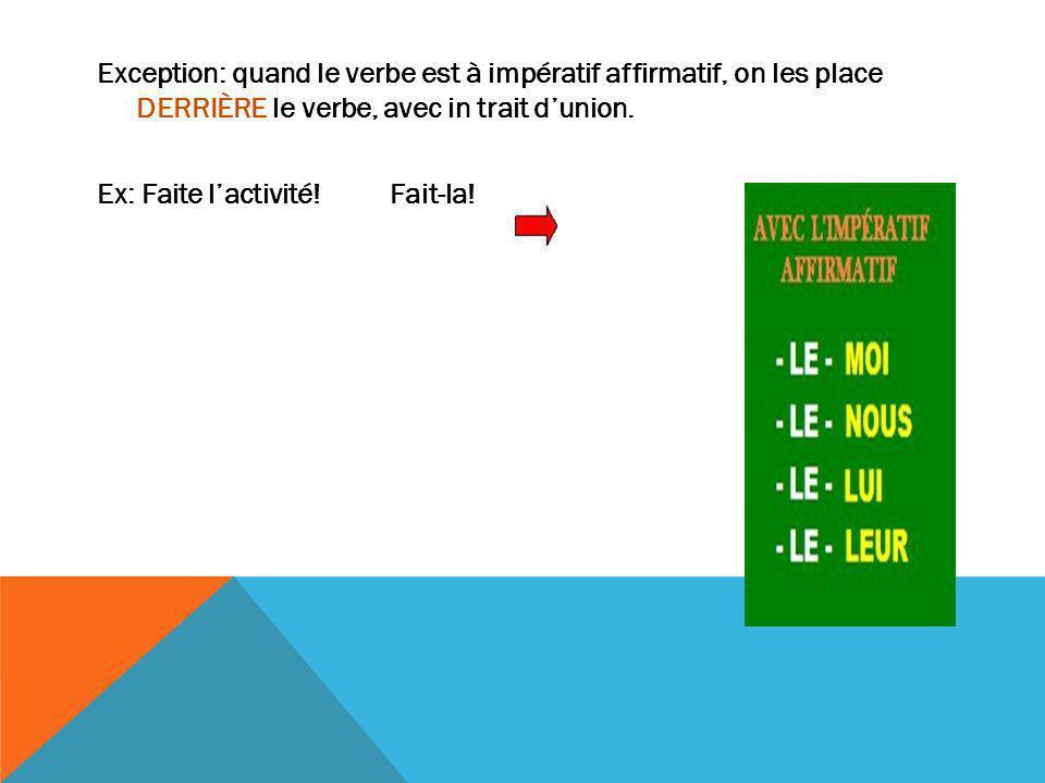 Exception: quand le verbe est à impératif affirmatif, on les place DERRIÈRE le verbe, avec in trait d'union. Ex: Faite l'activité! Fait-la!