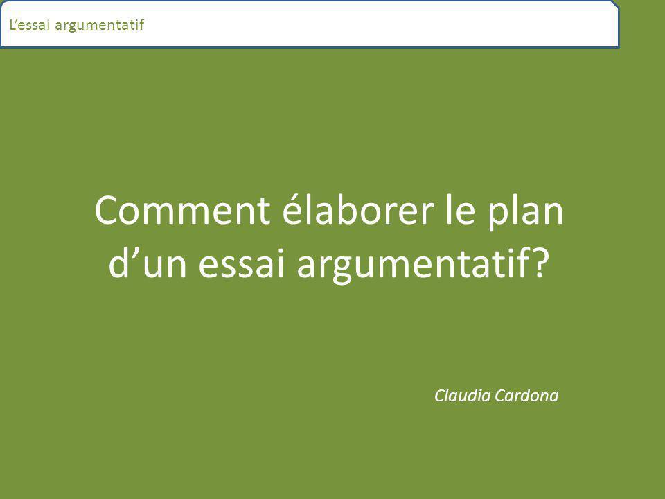 Comment élaborer le plan d'un essai argumentatif? Claudia Cardona L'essai argumentatif