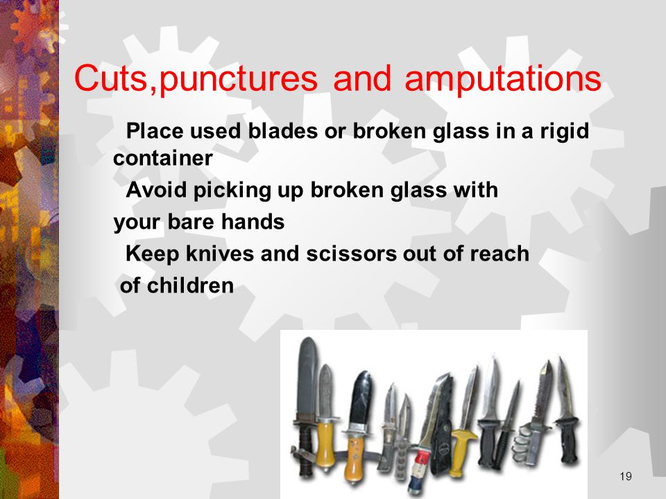 JH+PL 15.03.02 19 Cuts,punctures and amputations Place used blades or broken glass in a rigid container Avoid picking up broken glass with your bare hands Keep knives and scissors out of reach of children