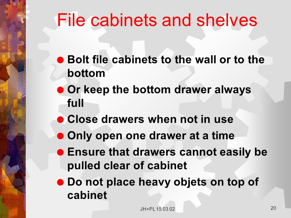 JH+PL 15.03.02 20 File cabinets and shelves  Bolt file cabinets to the wall or to the bottom  Or keep the bottom drawer always full  Close drawers when not in use  Only open one drawer at a time  Ensure that drawers cannot easily be pulled clear of cabinet  Do not place heavy objets on top of cabinet
