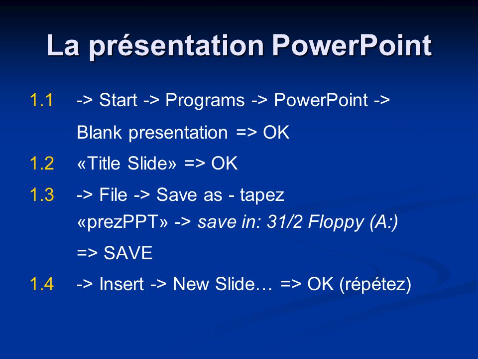 La présentation PowerPoint 1.1-> Start -> Programs -> PowerPoint -> Blank presentation => OK 1.2«Title Slide» => OK 1.3-> File -> Save as - tapez «pre