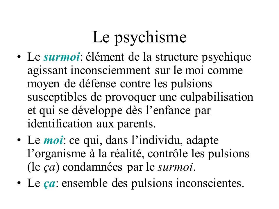 Le psychisme Le surmoi: élément de la structure psychique agissant inconsciemment sur le moi comme moyen de défense contre les pulsions susceptibles d