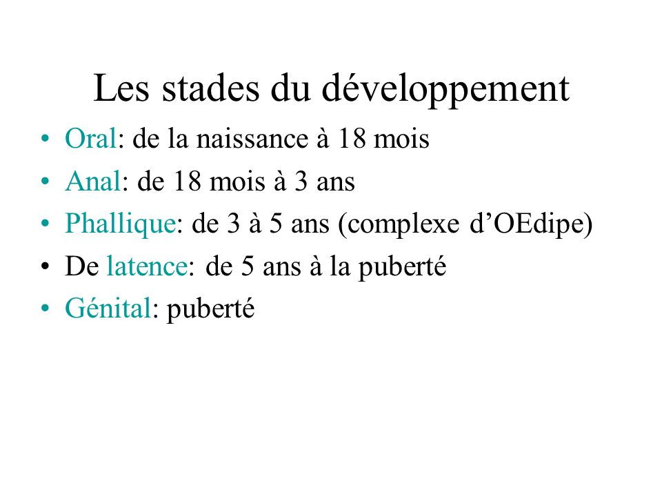Les stades du développement Oral: de la naissance à 18 mois Anal: de 18 mois à 3 ans Phallique: de 3 à 5 ans (complexe d'OEdipe) De latence: de 5 ans