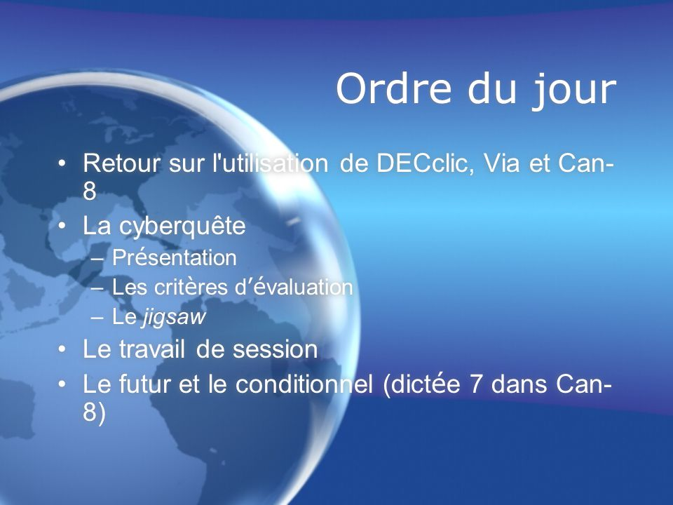 Ordre du jour Retour sur l utilisation de DECclic, Via et Can- 8 La cyberquête –Pr é sentation –Les crit è res d 'é valuation –Le jigsaw Le travail de session Le futur et le conditionnel (dict é e 7 dans Can- 8) Retour sur l utilisation de DECclic, Via et Can- 8 La cyberquête –Pr é sentation –Les crit è res d 'é valuation –Le jigsaw Le travail de session Le futur et le conditionnel (dict é e 7 dans Can- 8)