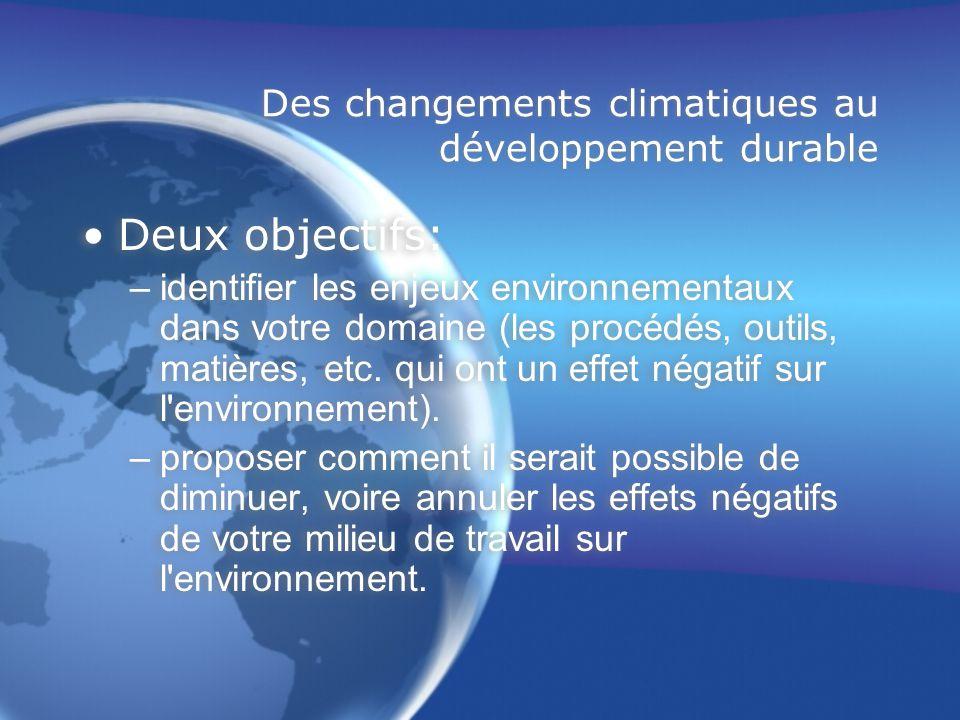 Des changements climatiques au développement durable Deux objectifs: –identifier les enjeux environnementaux dans votre domaine (les procédés, outils, matières, etc.