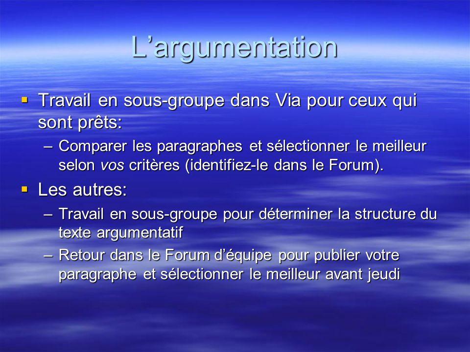 L'argumentation  Travail en sous-groupe dans Via pour ceux qui sont prêts: –Comparer les paragraphes et sélectionner le meilleur selon vos critères (identifiez-le dans le Forum).