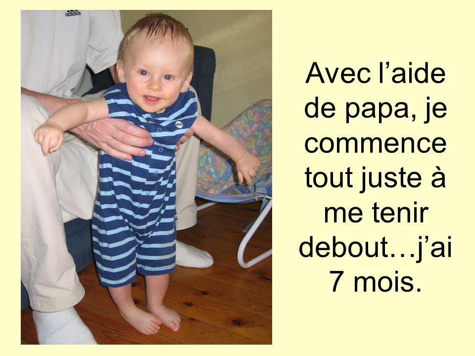 Avec l'aide de papa, je commence tout juste à me tenir debout…j'ai 7 mois.