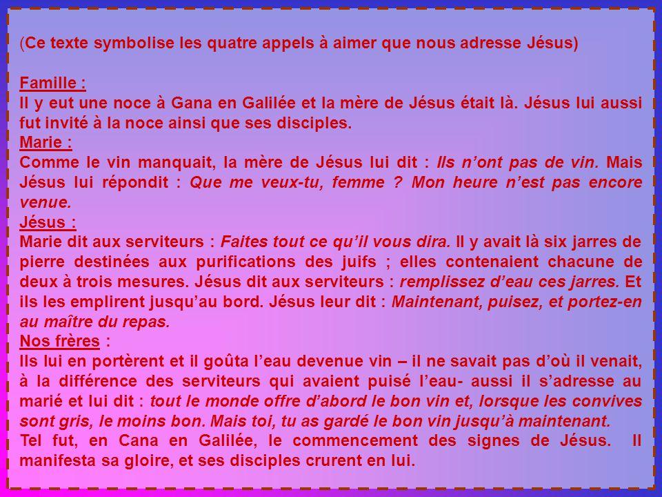 (Ce texte symbolise les quatre appels à aimer que nous adresse Jésus) Famille : Il y eut une noce à Gana en Galilée et la mère de Jésus était là.