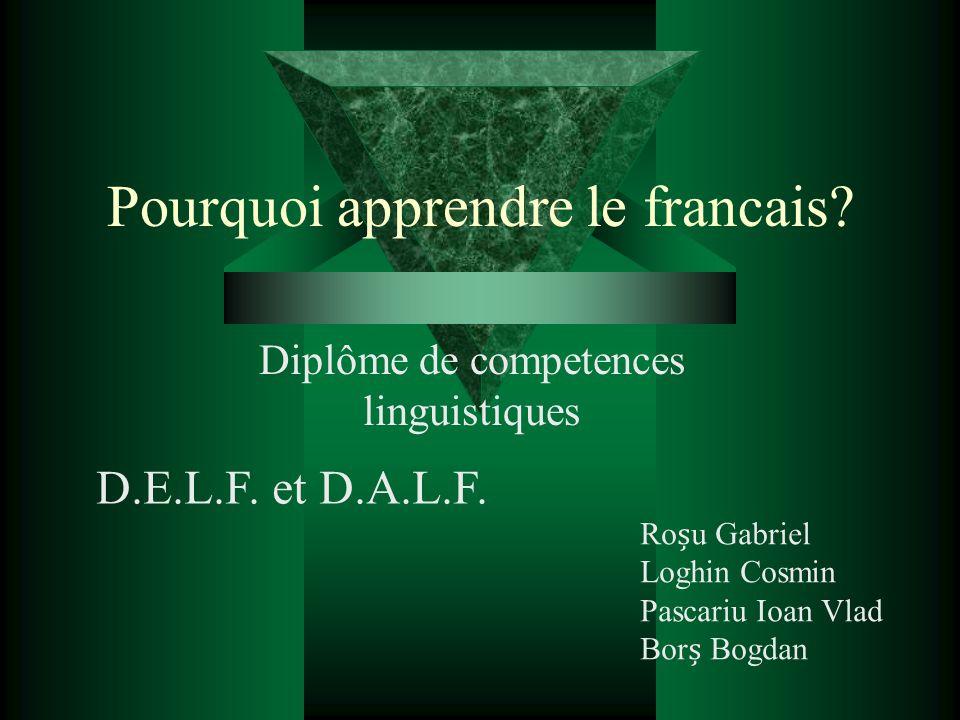 Pourquoi apprendre le francais? Diplôme de competences linguistiques Rou Gabriel Loghin Cosmin Pascariu Ioan Vlad Bor Bogdan D.E.L.F. et D.A.L.F.