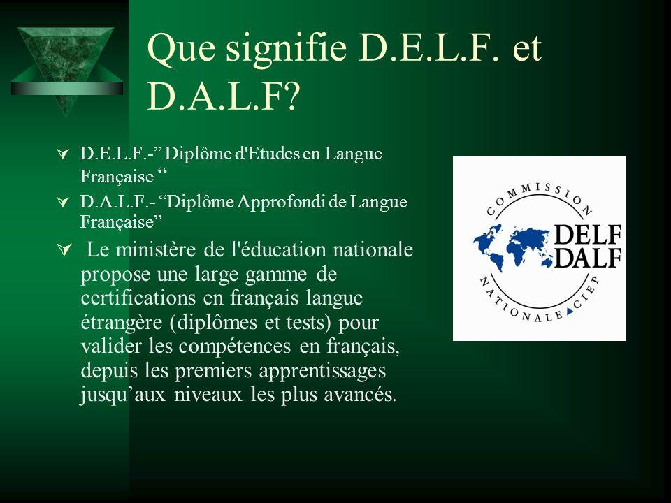 """Que signifie D.E.L.F. et D.A.L.F?  D.E.L.F.-"""" Diplôme d'Etudes en Langue Française """"  D.A.L.F.- """"Diplôme Approfondi de Langue Française""""  Le minist"""