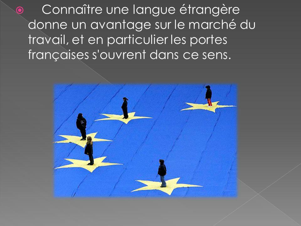  Connaître une langue étrangère donne un avantage sur le marché du travail, et en particulier les portes françaises s'ouvrent dans ce sens.