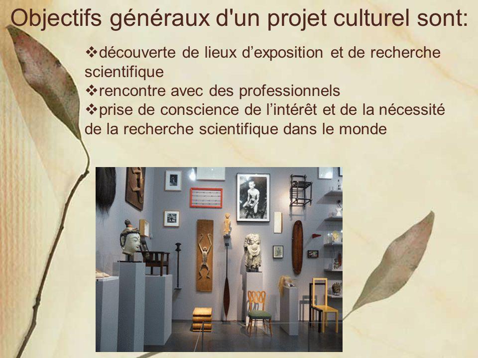 Objectifs généraux d'un projet culturel sont:  découverte de lieux d'exposition et de recherche scientifique  rencontre avec des professionnels  pr