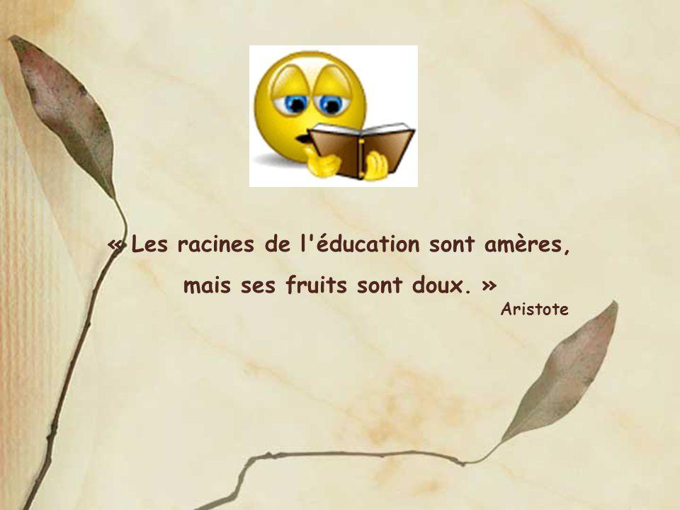 « Les racines de l'éducation sont amères, mais ses fruits sont doux. » Aristote