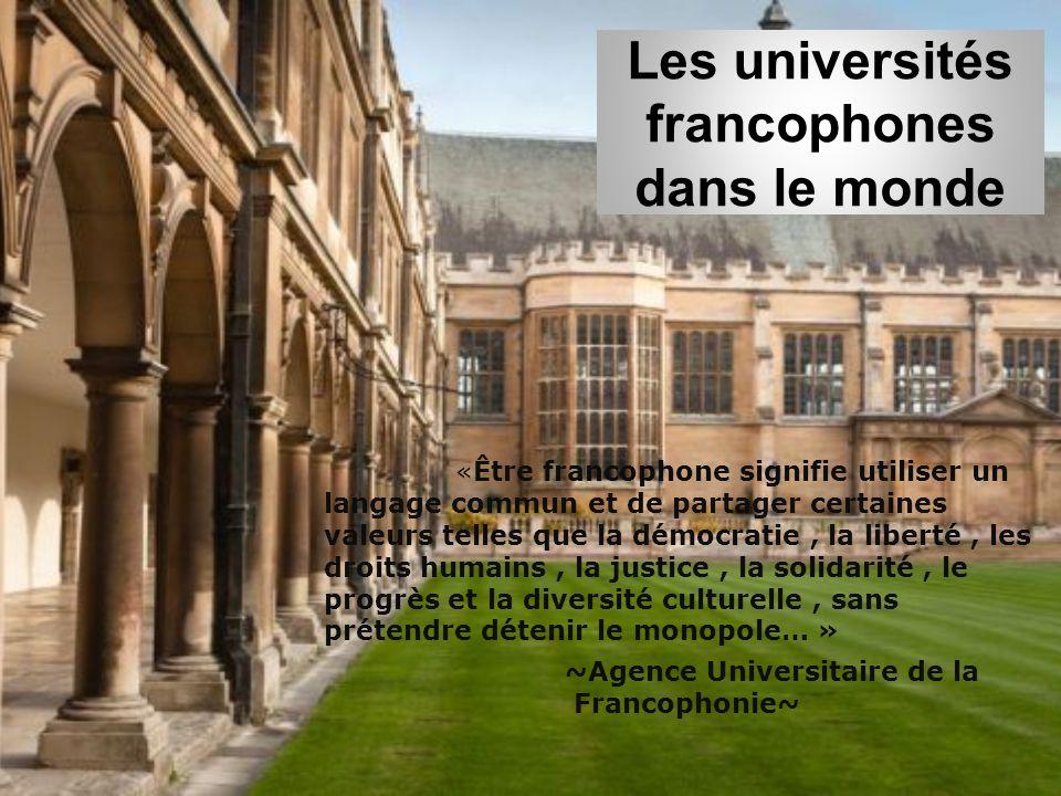Les universités francophones dans le monde «Être francophone signifie utiliser un langage commun et de partager certaines valeurs telles que la démocratie, la liberté, les droits humains, la justice, la solidarité, le progrès et la diversité culturelle, sans prétendre détenir le monopole… » ~Agence Universitaire de la Francophonie~
