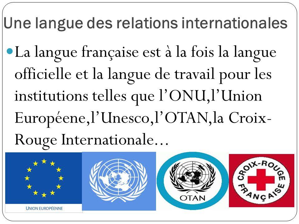 Une langue des relations internationales La langue française est à la fois la langue officielle et la langue de travail pour les institutions telles q