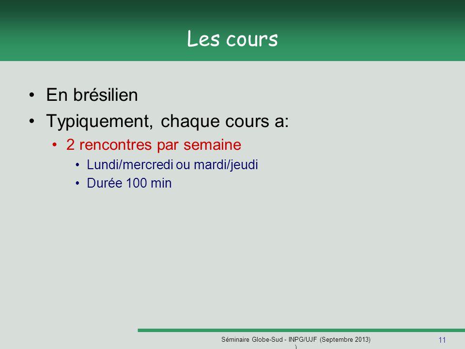 11 Séminaire Globe-Sud - INPG/UJF (Septembre 2013) ) Les cours En brésilien Typiquement, chaque cours a: 2 rencontres par semaine Lundi/mercredi ou mardi/jeudi Durée 100 min