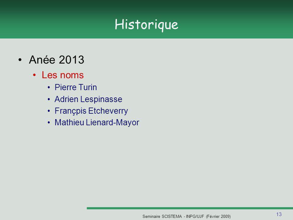 13 Historique Anée 2013 Les noms Pierre Turin Adrien Lespinasse Françpis Etcheverry Mathieu Lienard-Mayor Seminaire SCISTEMA - INPG/UJF (Février 2009)